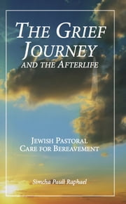 The Grief Journey and the Afterlife: Jewish Pastoral Care for Bereavement ebook by Simcha Paull Raphael
