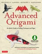 Advanced Origami - An Artist's Guide to Performances in Paper: Origami Book with 15 Challenging Projects ebook by Michael G. LaFosse