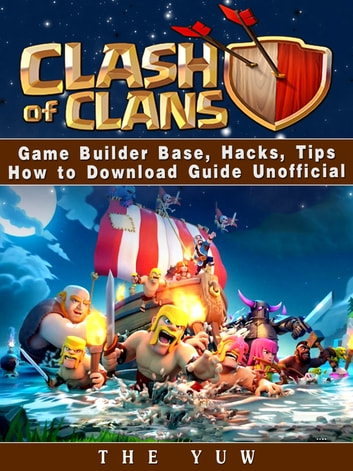 Clash of Clans Game Builder Base, Hacks, Tips How to Download Guide Unofficial ebook by The Yuw