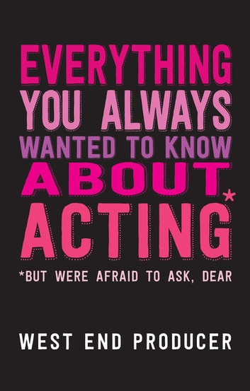 Everything You Always Wanted To Know About Acting (But Were Afraid To Ask, Dear) ebook by West End Producer