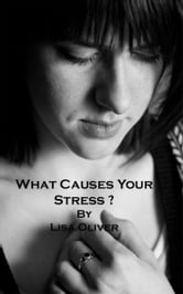 What Causes Your Stress? ebook by Lisa Oliver