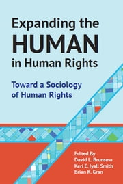 Expanding the Human in Human Rights - Toward a Sociology of Human Rights ebook by Brian Gran,David L. Brunsma,Keri E. Iyall Smith