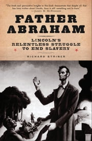 Father Abraham - Lincoln's Relentless Struggle to End Slavery ebook by Richard Striner
