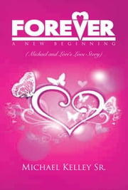 FOREVER: A NEW BEGINNING - (Michael and Lori's Love Story) ebook by Michael Kelley Sr.