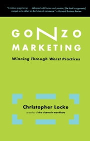 Gonzo Marketing - Winning Through Worst Practices ebook by Christopher Locke