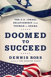 Doomed to Succeed - The U.S.-Israel Relationship from Truman to Obama ebook by Dennis Ross