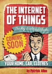 IOT: The Key Building Blocks - The Internet of Things, #1 ebook by Patrick Allen