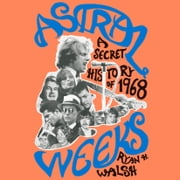 Astral Weeks - A Secret History of 1968 audiobook by Ryan H. Walsh
