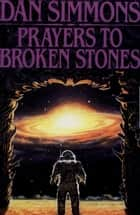 Prayers to Broken Stones - Stories ebook by Dan Simmons