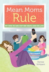 Mean Moms Rule - Why Doing the Hard Stuff Now Creates Good Kids Later ebook by Denise Schipani