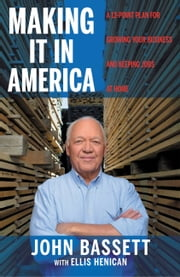 Making It in America - A 10- Point Plan for Growing Your Business and Keeping Jobs at Home ebook by John Bassett,Ellis Henican