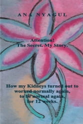 Attention! The Secret. My Story. - How my Kidneys turned out to worked normally again, to be normal again, for 12 weeks. ebook by Ana Nyagul