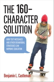 The 160-Character Solution - How Text Messaging and Other Behavioral Strategies Can Improve Education ebook by Benjamin L. Castleman