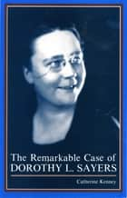 The Remarkable Case of Dorothy L. Sayers ebook by Catherine Kenney