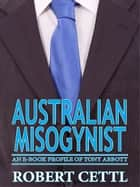Australian Misogynist: an e-Book Profile of Tony Abbott ebook by Robert Cettl