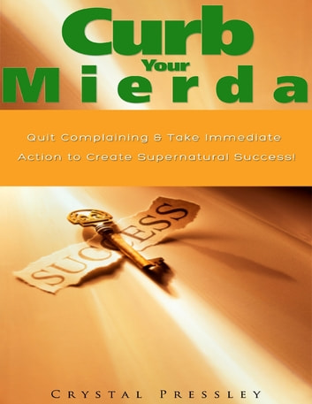 Curb Your Mierda!: Quit Complaining & Take Immediate Action to Create Supernatural Success! ebook by Crystal Pressley