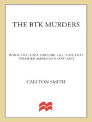 "The BTK Murders - Inside the ""Bind Torture Kill"" Case that Terrified America's Heartland ebook by Carlton Smith"