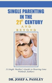 Single Parenting in the 21st Century and Beyond:A Single Mother's Guide To Rearing Sons Without Fathers ebook by Passley,Josef A.