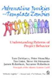 Adrenaline Junkies and Template Zombies - Understanding Patterns of Project Behavior ebook by Tom DeMarco,Peter Hruschka,Tim Lister,Steve McMenamin,James Robertson,Suzanne Robertson