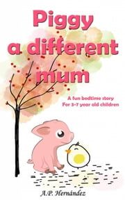 Piggy, a Different Mum: a Fun Bedtime Story (For 3-7 Year Old Children) ebook by A.P. Hernández