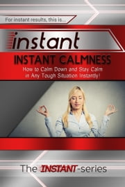 Instant Calmness: How to Calm Down and Stay Calm in Any Tough Situation Instantly! ebook by The INSTANT-Series