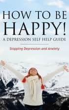 How to Be Happy! A Depression Self Help Guide ebook by Grace Anderson