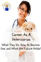 Career As A Veterinarian - What They Do, How to Become One, and What the Future Holds! ebook by Brian Rogers