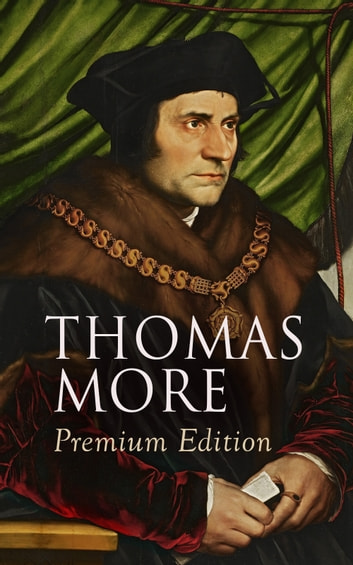 THOMAS MORE Premium Edition - Utopia, The History of King Richard III, Dialogue of Comfort Against Tribulation, De Tristitia Christi, Biography eBook by Thomas More