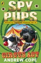 Spy Pups Circus Act ebook by Andrew Cope