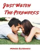 Just Watch the Fireworks ebook by Monica Alexander
