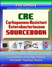 "CRE Carbapenem-Resistant Enterobacteriaceae Sourcebook: Clinical Data for Patients, Physicians, and Health Care Institutions on the New Threat of Untreatable ""Superbug"" Bacteria ebook by Progressive Management"