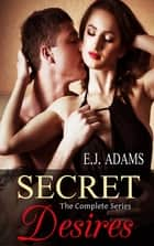 Secret Desires: The Complete Series eBook by E.J. Adams