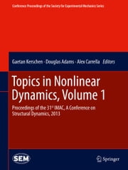 Topics in Nonlinear Dynamics, Volume 1 - Proceedings of the 31st IMAC, A Conference on Structural Dynamics, 2013 ebook by Gaetan Kerschen,Douglas Adams,Alex Carrella