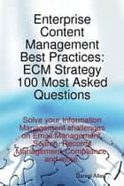 Enterprise Content Management Best Practices: ECM Strategy 100 Most Asked Questions - Solve your Information Management challenges on Email Management, Search, Records Management, Compliance, and more. ebook by Daniel Allen