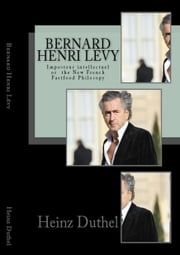 Bernard-Henri Lévy - Imposteur intellectuel or the New French Fastfood Philosopy ebook by Heinz Duthel