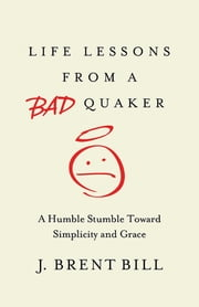 Life Lessons from a Bad Quaker - A Humble Stumble Toward Simplicity and Grace ebook by J. Brent Bill