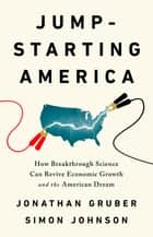 Jumpstarting America - How Breakthrough Science Can Revive Economic Growth and the American Dream ebook by Jonathan Gruber, Simon Johnson