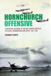 Hornchurch Offensive - The Definitive Account of the RAF Fighter Airfield, Its Pilots, Groundcrew and Staff: 1941 to the Airfield's Final Closure ebook by Richard Smith