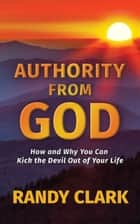 Authority From God - How and Why You Can Kick the Devil Out of Your Life ebook by Randy Clark