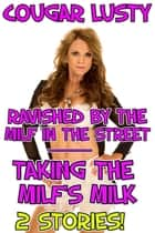 Ravished by the milf in the street/Taking the milf's milk - 2 stories! ebook by Cougar Lusty
