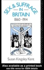 Sex and Suffrage in Britain 1860-1914 ebook by Susan Kingsley Kent