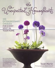 The Unexpected Houseplant - 220 Extraordinary Choices for Every Spot in Your Home ebook by Tovah Martin