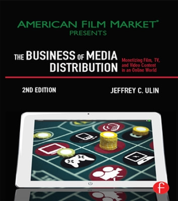 The Business of Media Distribution - Monetizing Film, TV and Video Content in an Online World ebook by Jeff Ulin