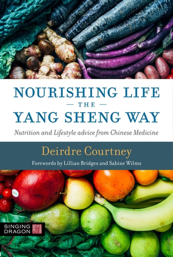 Nourishing Life the Yang Sheng Way - Nutrition and Lifestyle Advice from Chinese Medicine ebook by Deirdre Courtney