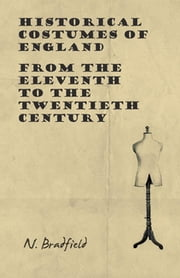 Historical Costumes of England - From the Eleventh to the Twentieth Century ebook by N. Bradfield