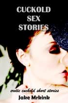 Cuckold Sex Stories ebook by Jake Mrkink