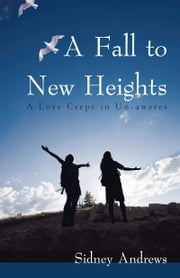 A Fall to New Heights - A Love Crept in Un-awares ebook by Sidney Andrews
