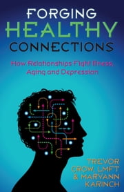 Forging Healthy Connections - How Relationships Fight Illness, Aging and Depression ebook by Trevor Crow,Maryann Karinch
