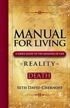 Manual For Living: REALITY - DEATH - A User's Guide to the Meaning of Life ebook by Seth David Chernoff