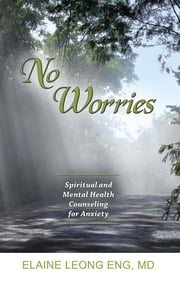 No Worries: Spiritual and Mental Health Counseling for Anxiety ebook by Elaine Leong Eng